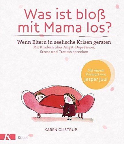 Was ist bloß mit Mama los? Wenn Eltern in seelische Krisen geraten. Mit Kindern über Angst, Depression, Stress und Trauma sprechen