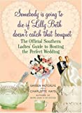 Somebody Is Going to Die If Lilly Beth Doesn't Catch That Bouquet: The Official Southern Ladies' Guide to Hosting the Perfect Wedding by Gayden Metcalfe (3-Apr-2007) Hardcover