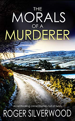 THE MORALS OF A MURDERER an enthralling crime mystery full of twists (Yorkshire Murder Mysteries Book 4) by [SILVERWOOD, ROGER]