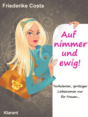 Auf nimmer und ewig! Turbulenter, spritziger Liebesroman nur für Frauen... (Friederike Costa Liebesroman 2)
