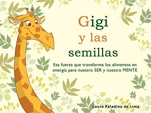Gigi y las semillas: Esa fuerza que transforma los alimentos en energía para nuestro SER y nuestra MENTE por Laura Paladino de Lima