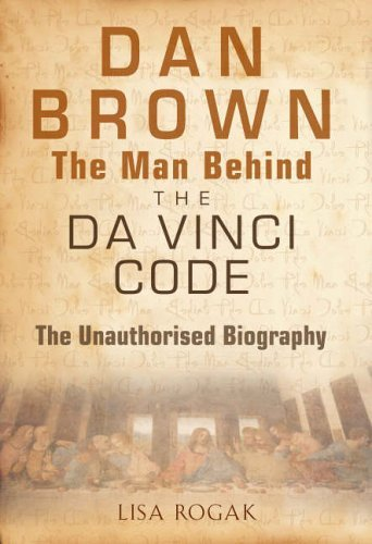 Dan Brown - The Man Behind the Da Vinci Code: An Unauthorized Biography: An Unauthorized Biography of Dan Brown by Lisa Rogak (2005-11-24)