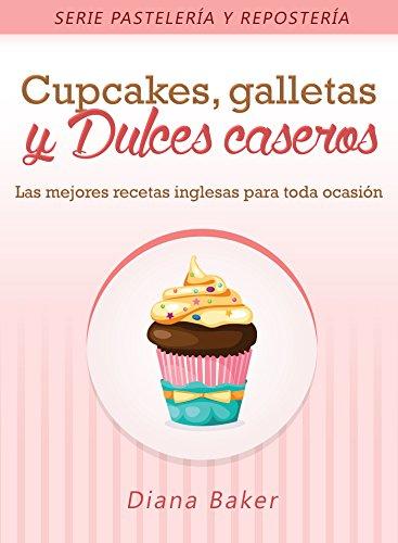 Cupcakes, Galletas y Dulces Caseros: Las mejores recetas inglesas para toda ocasión
