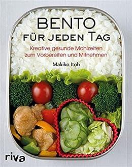 Bento für jeden Tag: Kreative gesunde Mahlzeiten zum Vorbereiten und MItnehmen von [Itoh, Makiko]