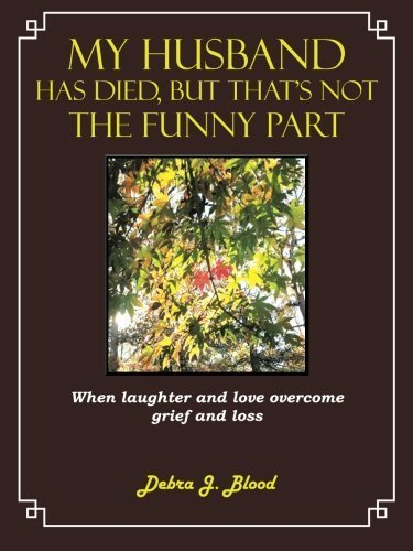 My Husband Has Died, But That's Not The Funny Part: When Laughter and Love Overcome Grief and Loss by Blood, Debra J. (2013) Paperback