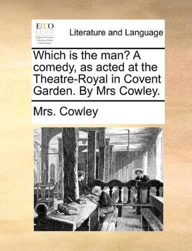 Which is the man? A comedy, as acted at the Theatre-Royal in Covent Garden. By Mrs Cowley.