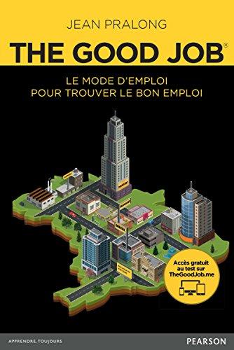 The good job : le mode d'emploi pour trouver le bon emploi / Jean Pralong.- [Montreuil] : Pearson , cop. 2016