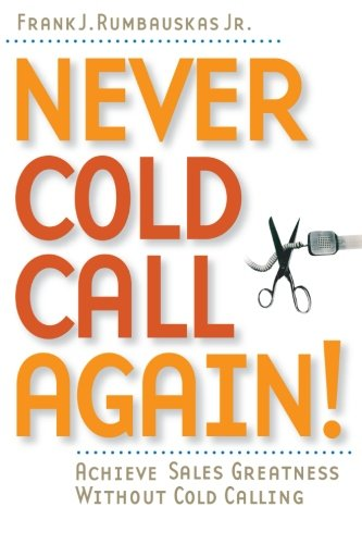 Never Cold Call Again!: Achieve Sales Greatness Without Cold Calling