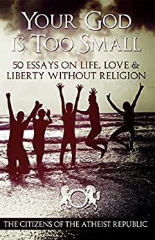 Your God Is Too Small: 50 Essays On Life, Love & Liberty Without Religion by [Republic, Atheist]