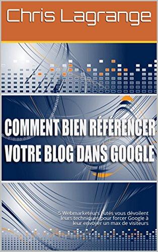 Comment Bien Référencer votre blog ou votre site internet dans Google: 5 Webmarketeurs Futés vous dévoilent leurs astuces pour forcer Google à leur envoyer un max de visiteurs surement et rapidement