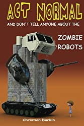 Act Normal And Don't Tell Anyone About The Zombie Robots: Read it yourself chapter book for ages 6+: Volume 5 (Act Normal-  Chapter books for young readers (chapter book))