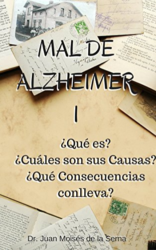 Mal de Alzheimer I, ¿Qué es? ¿Cuáles son sus Causas?  ¿Qué Consecuencias conlleva?: Descubre todas las claves de la Enfermedad de Alzheimer (La Enfermedad de Alzheimer y Otras Demencias nº 1) por Dr. Juan Moisés de la Serna