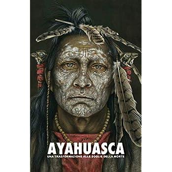 Ayahuasca: Una Trasformazione Alle Soglie Della Morte — Con Una Guida Dettagliata Con Consigli Relativi Alle Pratiche Sciamaniche Quali L'Ayahuasca