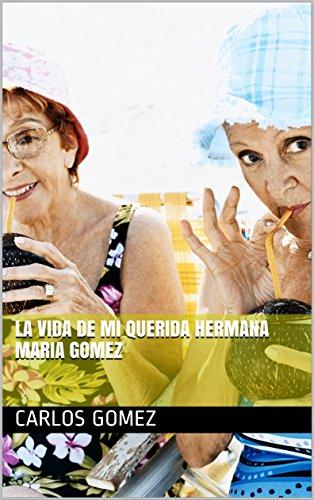 LA VIDA DE MI QUERIDA HERMANA MARIA GOMEZ Parte I por Carlos Gomez