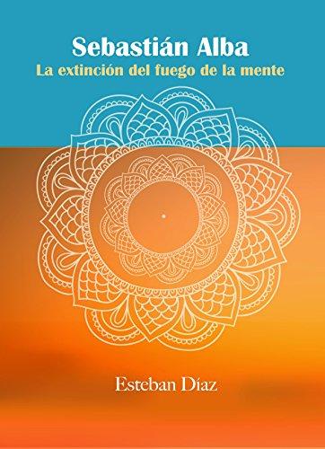 SEBASTIAN ALBA: La extinción del fuego de la mente. por Esteban Diaz