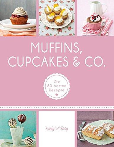 Muffins, Cupcakes & Co.: Die 80 besten Rezepte (König & Berg Kochbücher)