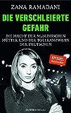 Die verschleierte Gefahr: Die Macht der muslimischen Mütter und der Toleranzwahn der Deutschen - Zana Ramadani
