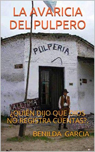 LA AVARICIA DEL PULPERO : ¿QUIÉN DIJO QUE DIOS NO REGISTRA CUENTAS?. por BENILDA JOSEFINA GARCIA
