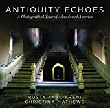 Antiquity Echoes - A Photographed Tour of Abandoned America