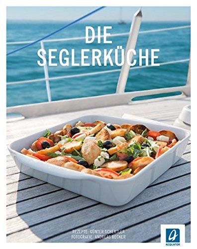 Die Seglerküche: 99 Rezepte für die Bootsküche