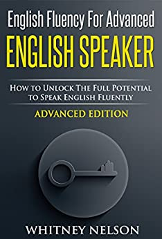 English Fluency For Advanced English Speaker: How To Unlock The Full Potential To Speak English Fluently (English Edition) par [Nelson, Whitney]