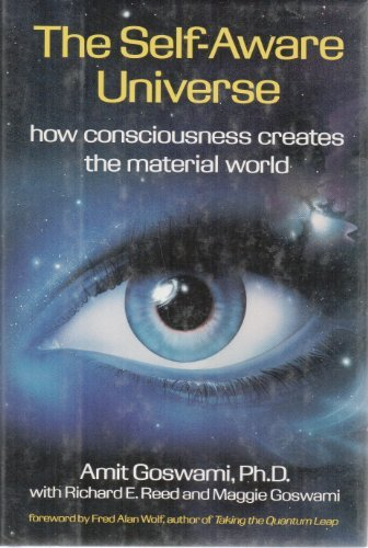 Self-aware Universe: How Consciousness Creates the Material World by Amit Goswami