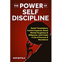 The Power of Self Discipline: Resist Temptations, Control Impulses, Boost Mental Toughness & Willpower, and Create A Life of Success & Abundance (English Edition)