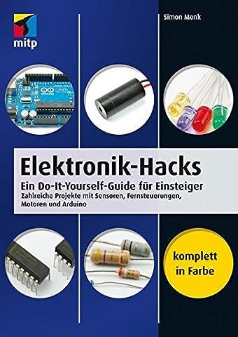 Elektronik-Hacks: Ein Do-It-Yourself-Guide für Einsteiger. Zahlreiche Projekte mit Sensoren, Fernsteuerungen,