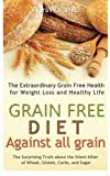 Grain Free Diet: Against all Grain, The Surprising Truth about the Silent Killer of Wheat, Gluten, Carbs, and Sugar, The Extraordinary Grain Free Health for Weight Loss and Healthy Life