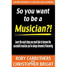 So You Want To Be A Musician?!: Learn the exact steps you must take to become the successful musician you've always dreamed of becoming - music business - learn guitar (English Edition)