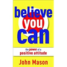 Believe You Can--The Power of a Positive Attitude by John Mason (2010-03-01)
