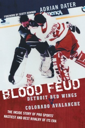 Blood Feud Detroit Red Wings V Colorado Avalanche The Inside Story Of Pro Sports Nastiest And Best Rivalry