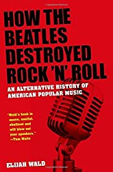 How the Beatles Destroyed Rock 'n' Roll: An Alternative History of American Popular Music by Elijah Wald (2009-06-01)