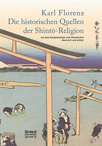 Die historischen Quellen der Shint?-Religion: Aus Dem Altjapanischen Und Chinesischen Übersetzt Und Erklärt