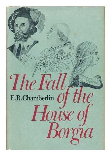 The Fall of the House of Borgia [By] E. R. Chamberlin
