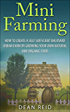 Mini Farming: How to Create a Self Sufficient Backyard Urban Farm By Growing Your Own Natural and Organic Food (Your Complete Guide to Building a Mini ... Sufficiency, Survival) (English Edition)