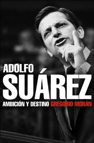 Adolfo Suárez: Ambición y destino por Gregorio Morán