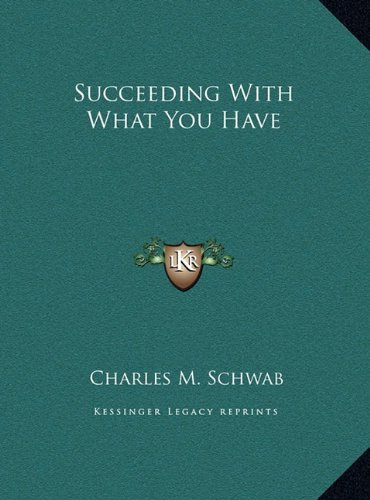 succeeding-with-what-you-have-by-charles-m-schwab-2010-09-10
