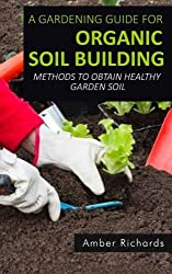 A Gardening Guide For Organic Soil Building: Methods to Obtain Healthy Garden Soil by Amber Richards (2015-05-07)