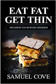 Eat Fat Get Thin: Decadent Fat Burning Desserts: Your Guide to Rapid Weight Loss© with Over 200 ...