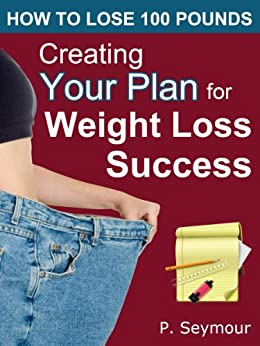 Creating YOUR Plan for Weight Loss Success (How to Lose 100 Pounds) by [Seymour, P.]