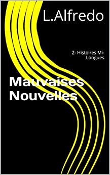 Mauvaises Nouvelles: 2- Histoires Mi-Longues par [L.Alfredo]