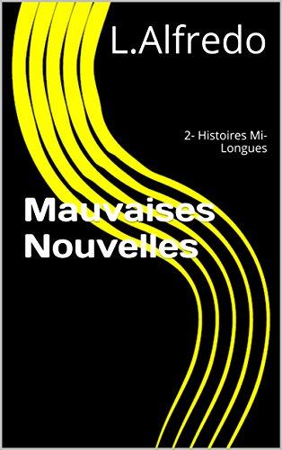 Mauvaises Nouvelles: 2- Histoires Mi-Longues par L.Alfredo