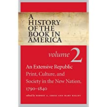 A History of the Book in America: Volume 2: An Extensive Republic: Print, Culture, and Society in the New Nation, 1790-1840