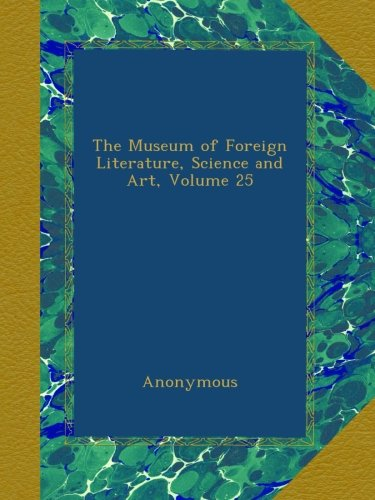 The Museum of Foreign Literature, Science and Art, Volume 25