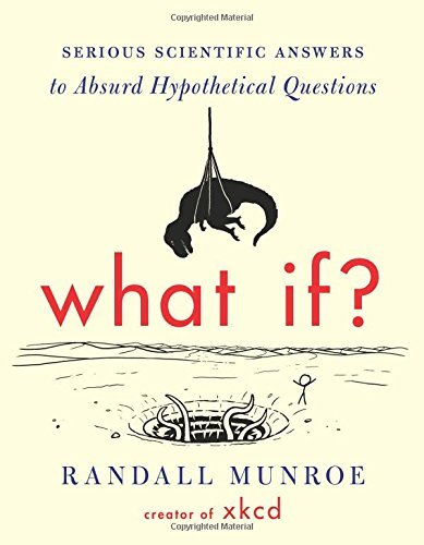 What If?: Serious Scientific Answers to Absurd Hypothetical Questions: Written by Randall Munroe, 2014 Edition, Publisher: Houghton Mifflin Harcourt (HMH) [Hardcover]
