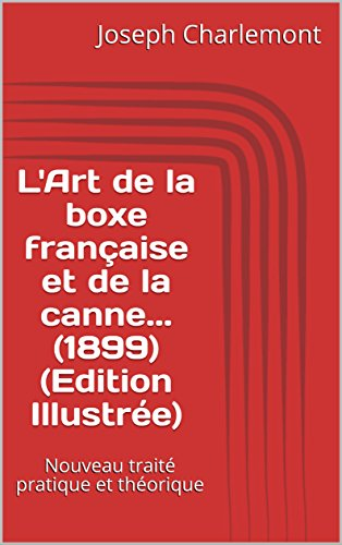L'Art de la boxe française et de la canne... (1899) (Edition Illustrée): Nouveau traité pratique et théorique par Joseph Charlemont