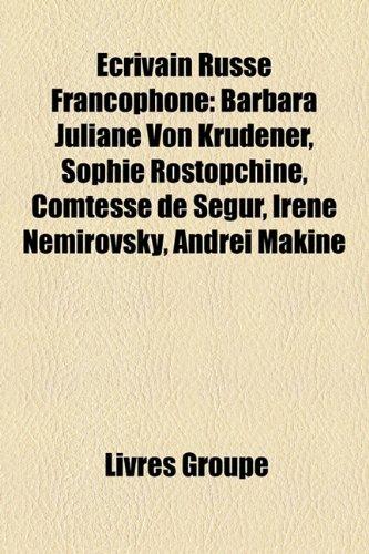 Crivain Russe Francophone: Barbara Juliane Von Krdener, Sophie Rostopchine, Comtesse de Sgur, Irne Nmirovsky, Andre Makine