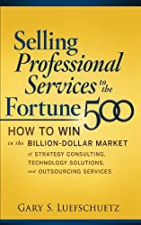 Selling Professional Services to the Fortune 500: How to Win in the Billion-Dollar Market of Strategy Consulting, Technology Solutions, and