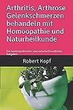Arthritis, Arthrose Gelenkschmerzen behandeln mit Homöopathie und Naturheilkunde: Ein homöopathischer und naturheilkundlicher Ratgeber -